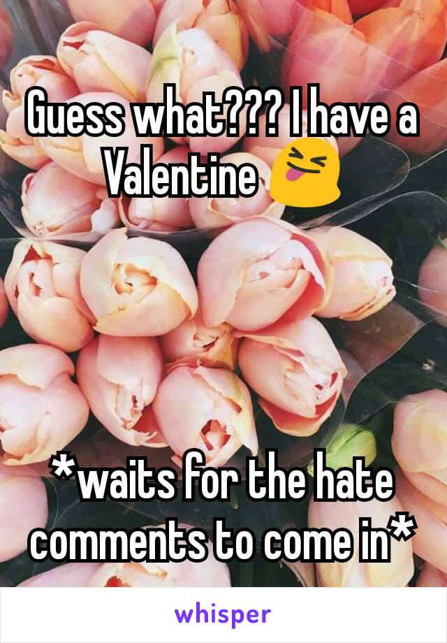 Guess what??? I have a Valentine 😝     *waits for the hate comments to come in*