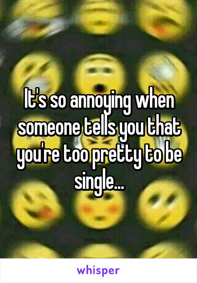 It's so annoying when someone tells you that you're too pretty to be single...