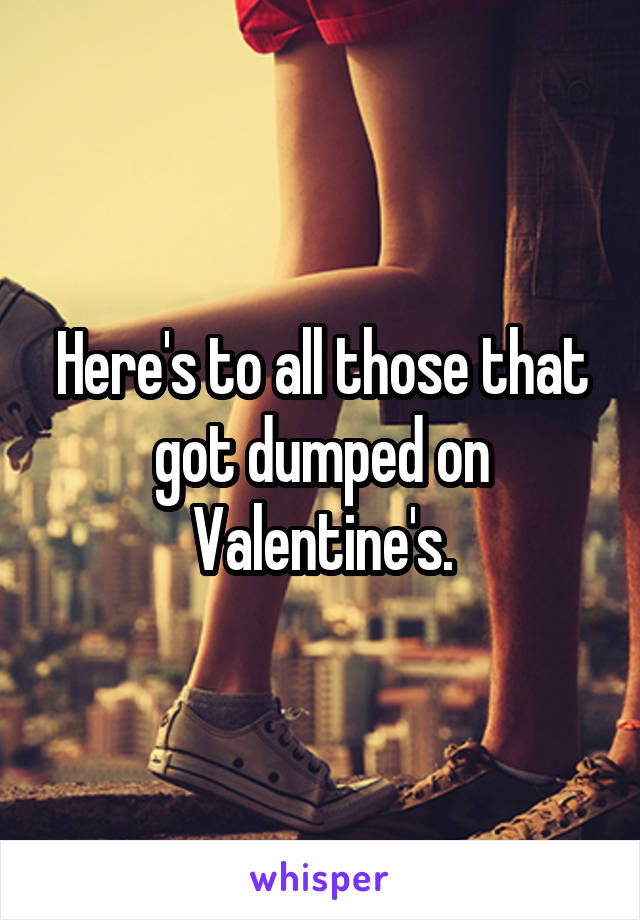 Here's to all those that got dumped on Valentine's.