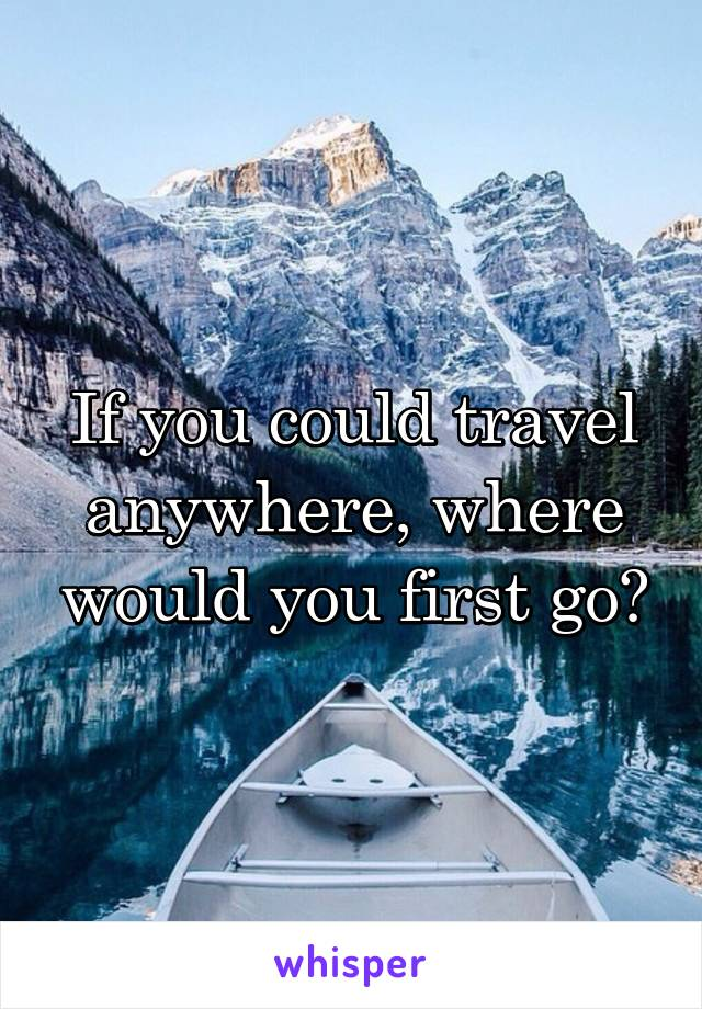 If you could travel anywhere, where would you first go?