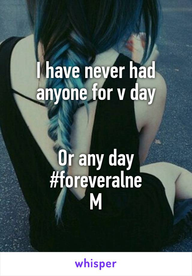 I have never had anyone for v day   Or any day #foreveralne M
