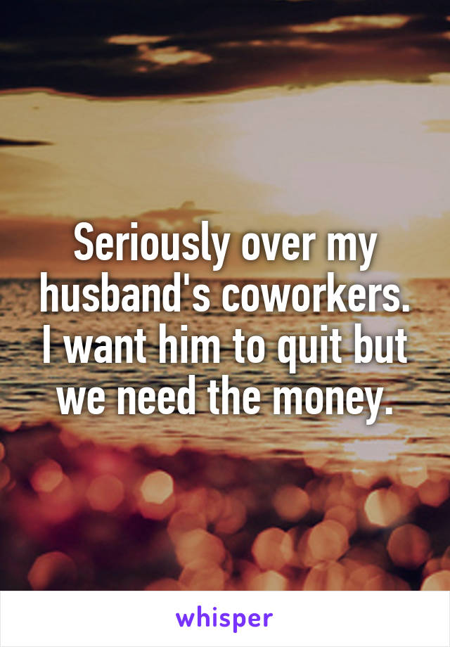 Seriously over my husband's coworkers. I want him to quit but we need the money.