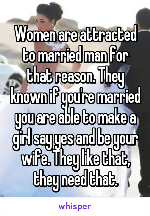 Women are attracted to married man for that reason. They known if you're married you are able to make a girl say yes and be your wife. They like that, they need that.