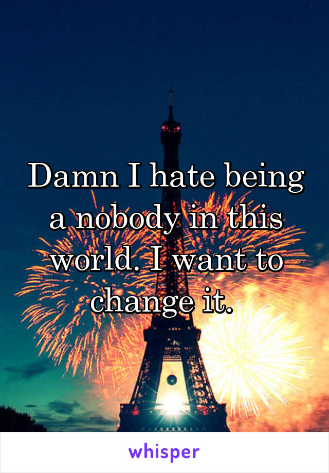 Damn I hate being a nobody in this world. I want to change it.