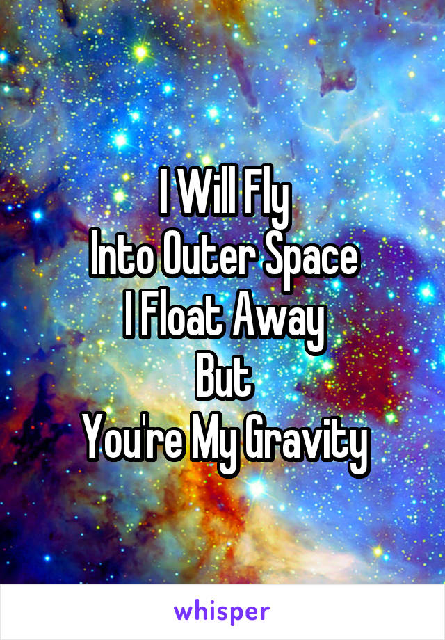 I Will Fly Into Outer Space I Float Away But You're My Gravity