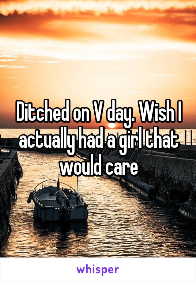Ditched on V day. Wish I actually had a girl that would care