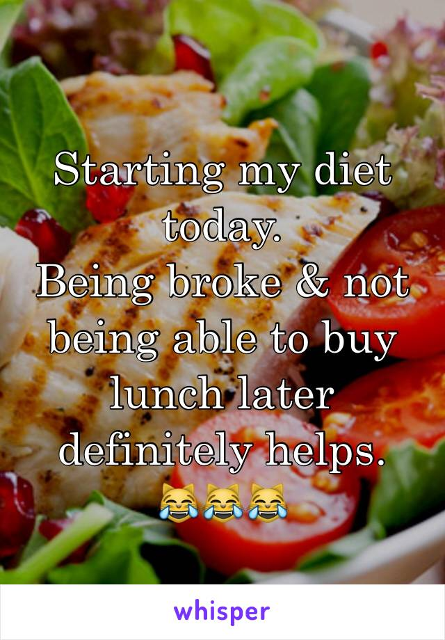 Starting my diet today. Being broke & not being able to buy lunch later definitely helps. 😹😹😹