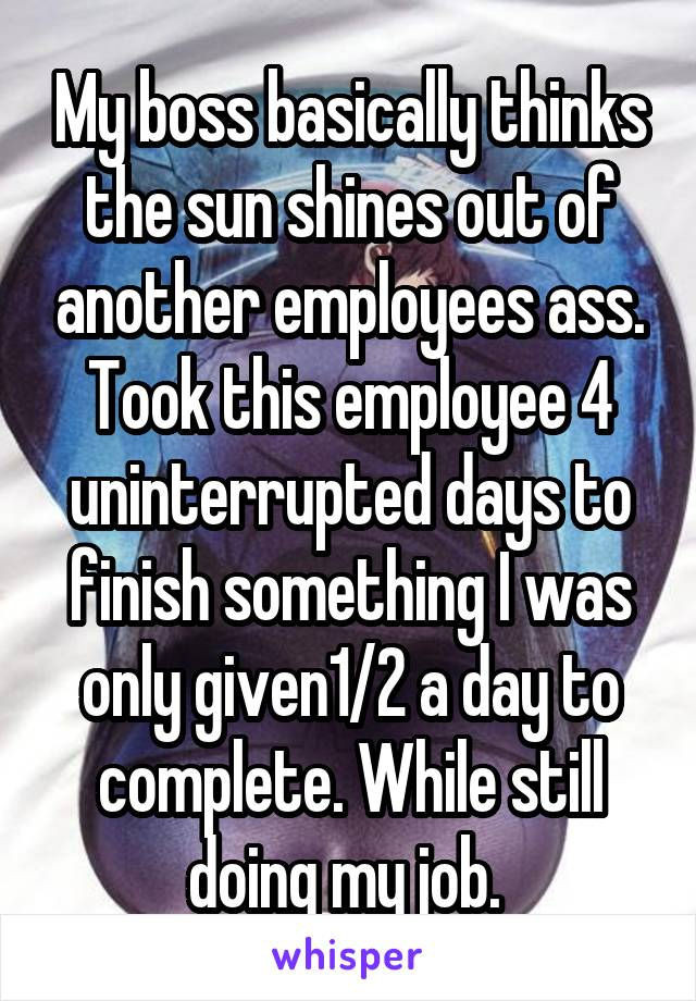 My boss basically thinks the sun shines out of another employees ass. Took this employee 4 uninterrupted days to finish something I was only given1/2 a day to complete. While still doing my job.