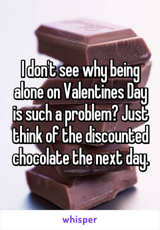 I don't see why being alone on Valentines Day is such a problem? Just think of the discounted chocolate the next day.
