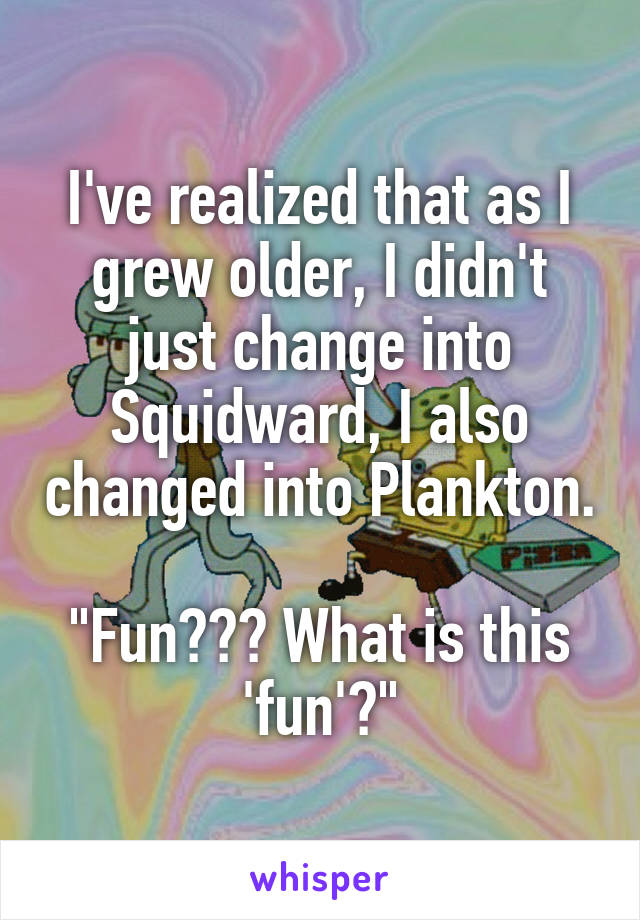 """I've realized that as I grew older, I didn't just change into Squidward, I also changed into Plankton.  """"Fun??? What is this 'fun'?"""""""
