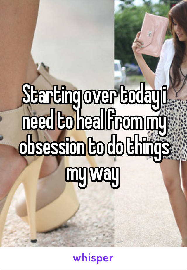 Starting over today i need to heal from my obsession to do things my way