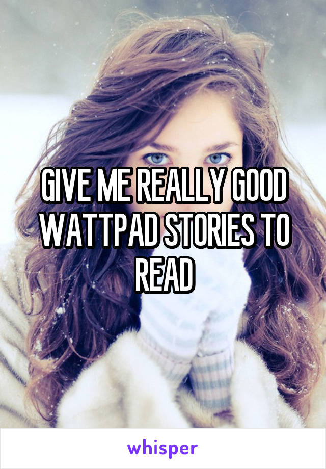 GIVE ME REALLY GOOD WATTPAD STORIES TO READ