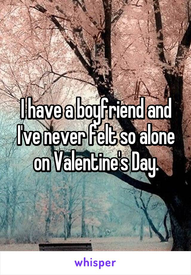 I have a boyfriend and I've never felt so alone on Valentine's Day.