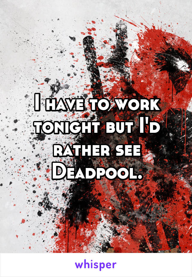 I have to work tonight but I'd rather see Deadpool.