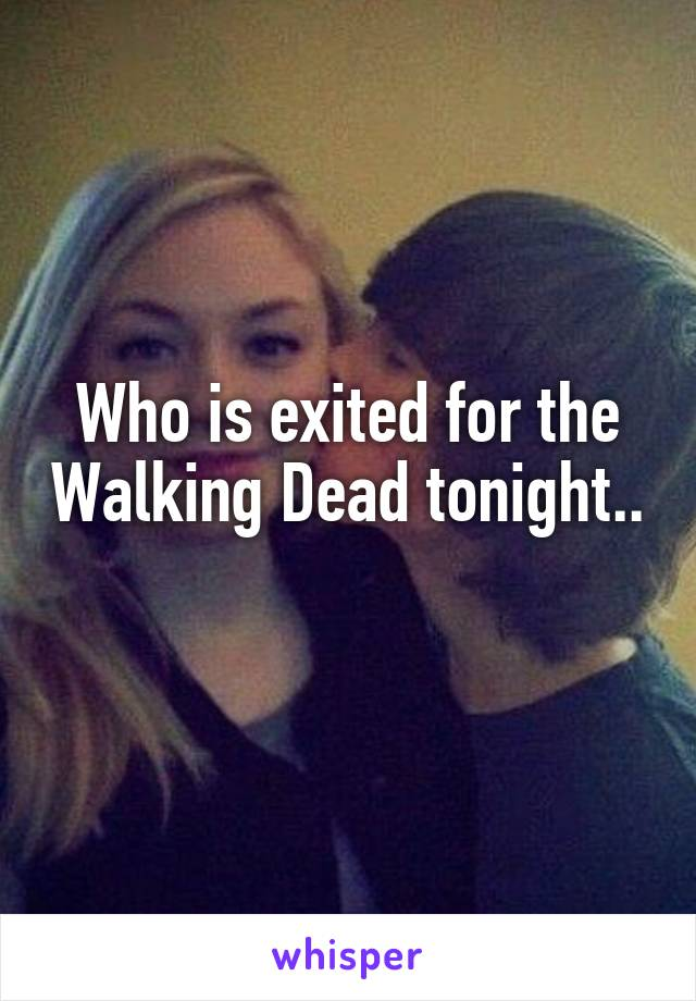 Who is exited for the Walking Dead tonight..
