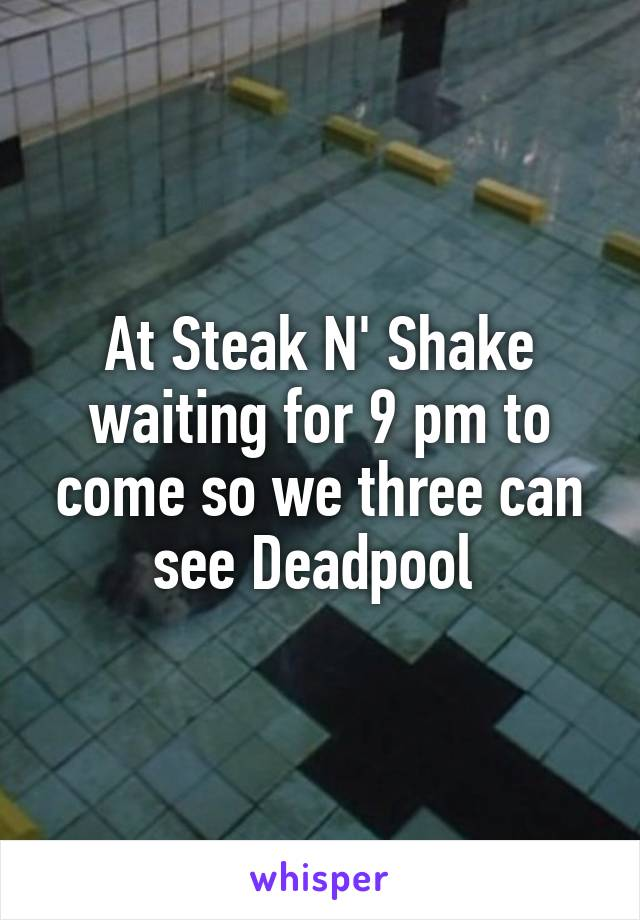 At Steak N' Shake waiting for 9 pm to come so we three can see Deadpool