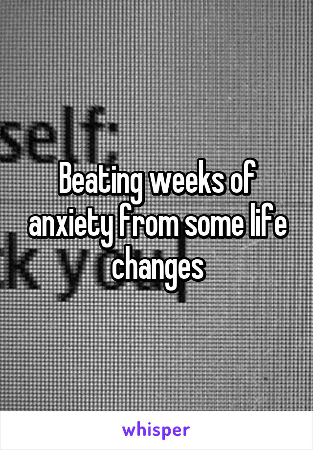 Beating weeks of anxiety from some life changes