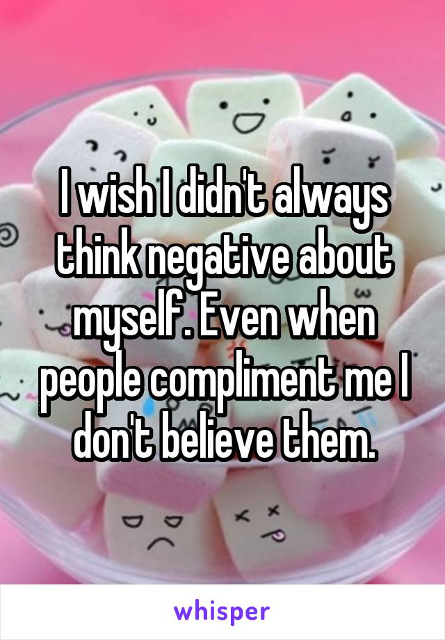 I wish I didn't always think negative about myself. Even when people compliment me I don't believe them.