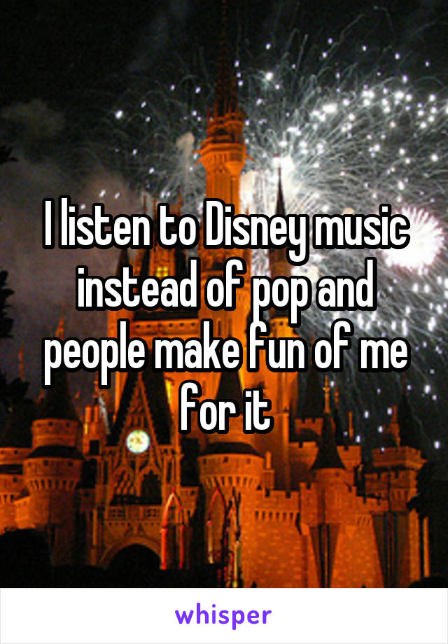 I listen to Disney music instead of pop and people make fun of me for it