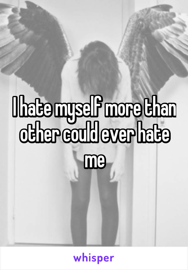 I hate myself more than other could ever hate me