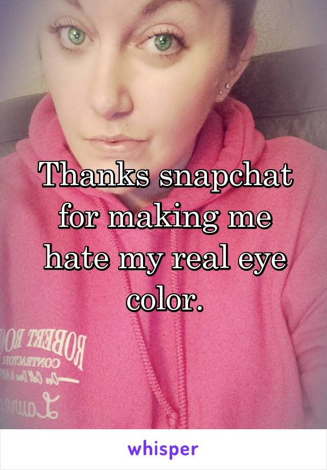 Thanks snapchat for making me hate my real eye color.