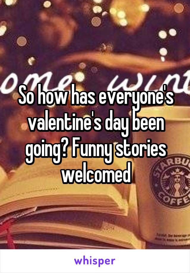 So how has everyone's valentine's day been going? Funny stories welcomed