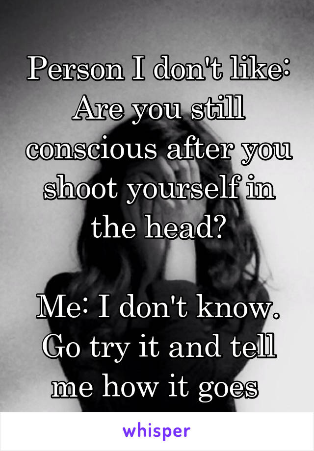 Person I don't like: Are you still conscious after you shoot yourself in the head?  Me: I don't know. Go try it and tell me how it goes
