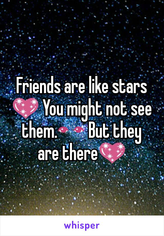 Friends are like stars 💖 You might not see them.👀 But they are there💖