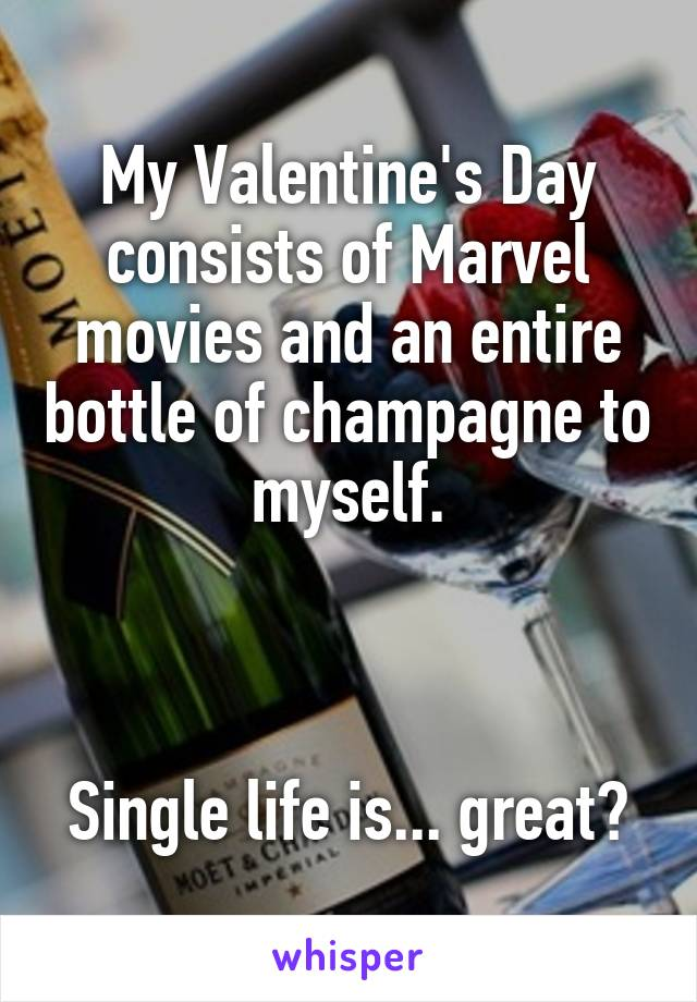 My Valentine's Day consists of Marvel movies and an entire bottle of champagne to myself.    Single life is... great?