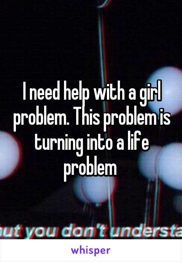 I need help with a girl problem. This problem is turning into a life problem