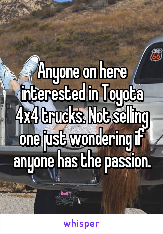 Anyone on here interested in Toyota 4x4 trucks. Not selling one just wondering if anyone has the passion.