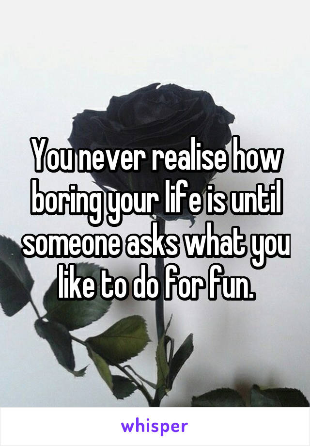 You never realise how boring your life is until someone asks what you like to do for fun.
