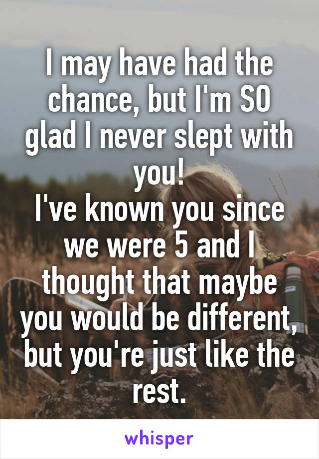 I may have had the chance, but I'm SO glad I never slept with you! I've known you since we were 5 and I thought that maybe you would be different, but you're just like the rest.