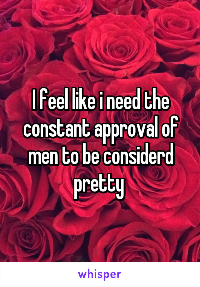 I feel like i need the constant approval of men to be considerd pretty