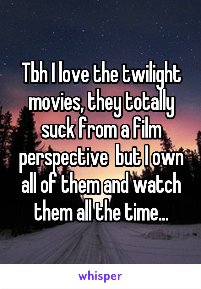 Tbh I love the twilight movies, they totally suck from a film perspective  but I own all of them and watch them all the time...