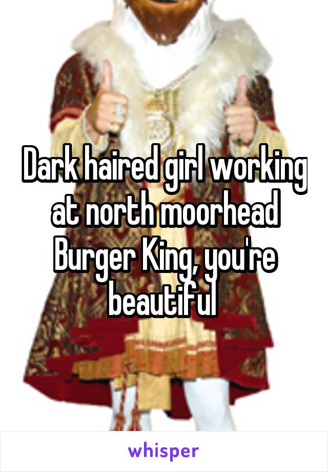 Dark haired girl working at north moorhead Burger King, you're beautiful
