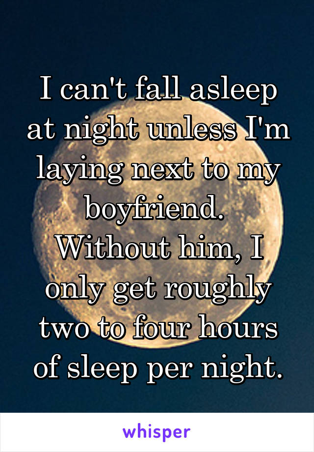I can't fall asleep at night unless I'm laying next to my boyfriend.  Without him, I only get roughly two to four hours of sleep per night.
