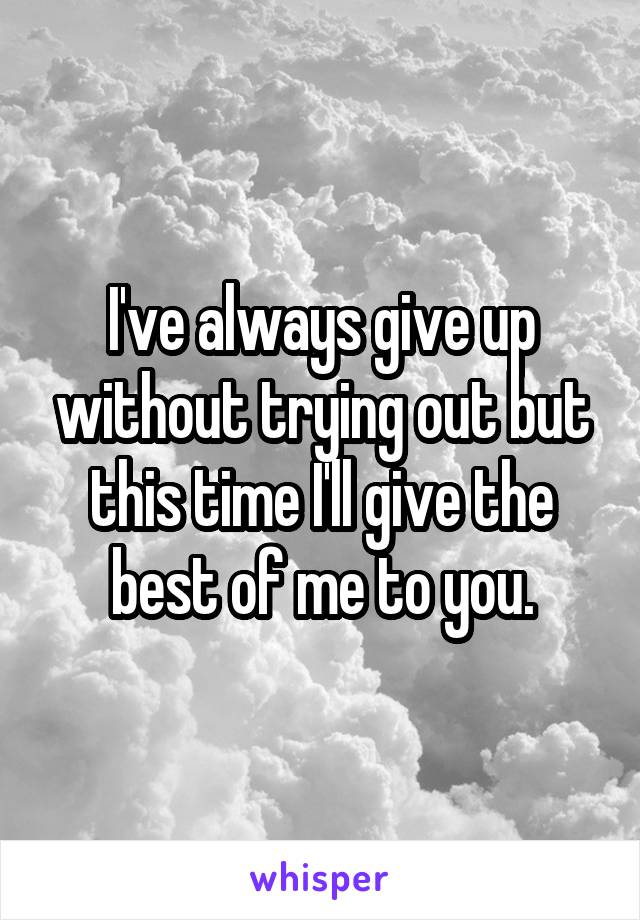 I've always give up without trying out but this time I'll give the best of me to you.