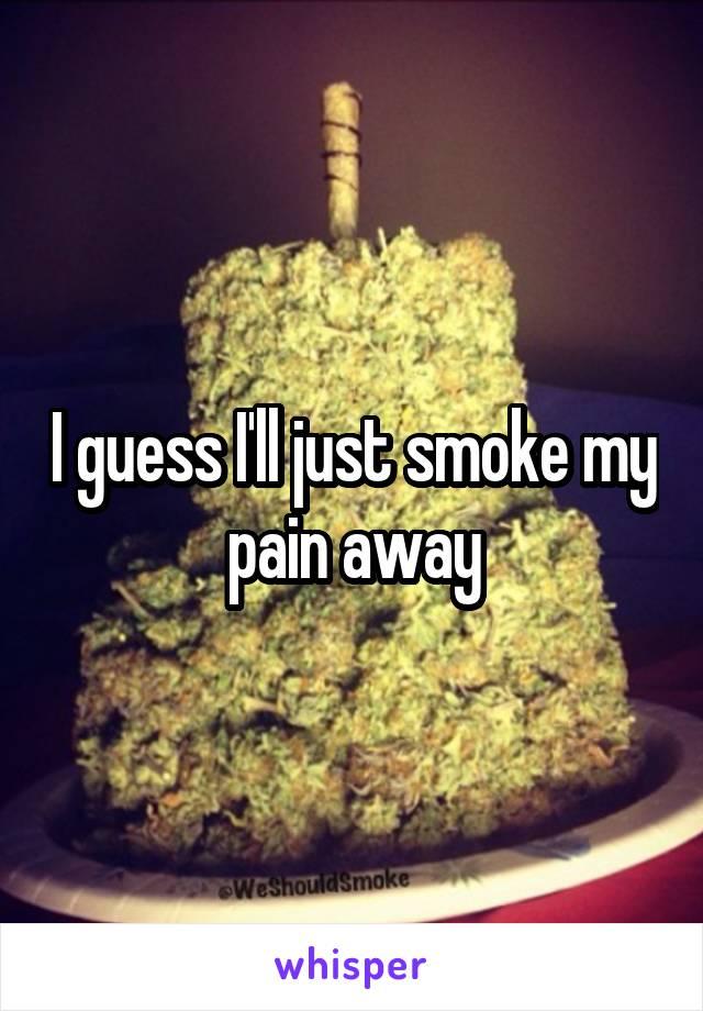 I guess I'll just smoke my pain away
