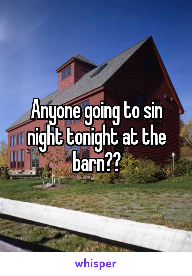 Anyone going to sin night tonight at the barn??