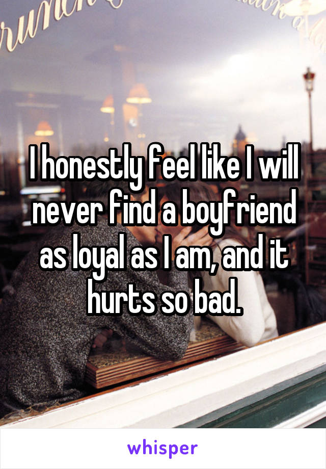 I honestly feel like I will never find a boyfriend as loyal as I am, and it hurts so bad.