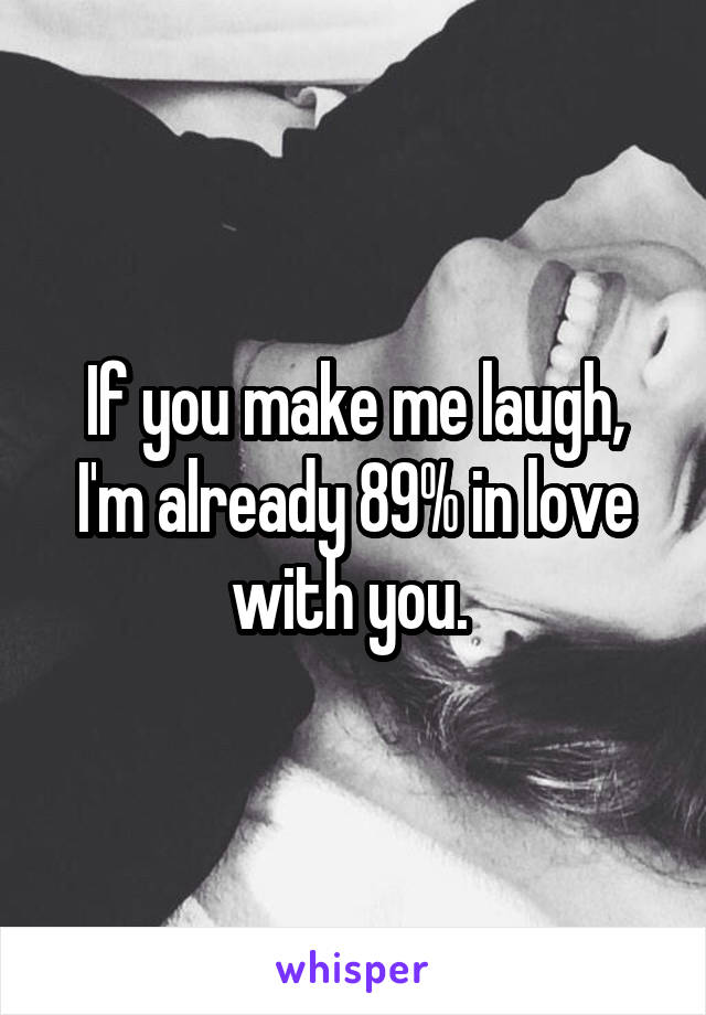 If you make me laugh, I'm already 89% in love with you.