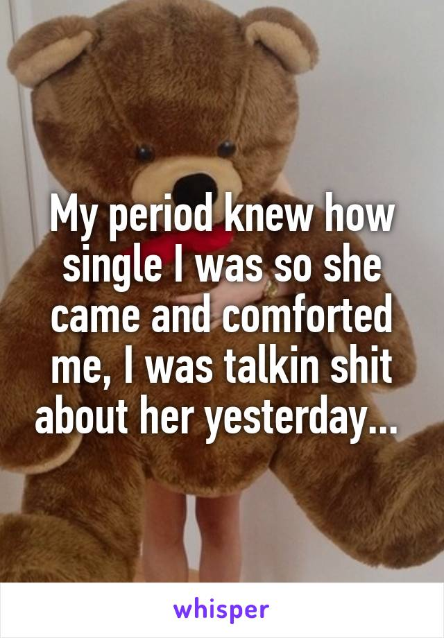 My period knew how single I was so she came and comforted me, I was talkin shit about her yesterday...