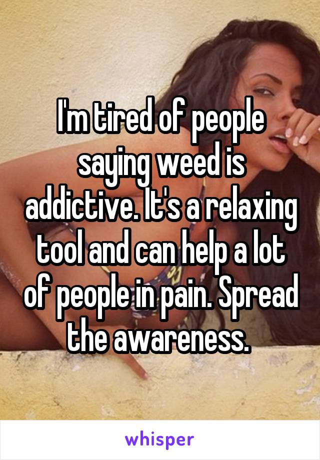 I'm tired of people saying weed is addictive. It's a relaxing tool and can help a lot of people in pain. Spread the awareness.