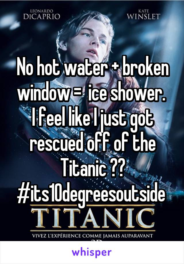 No hot water + broken window =  ice shower.  I feel like I just got rescued off of the Titanic 😂😰 #its10degreesoutside