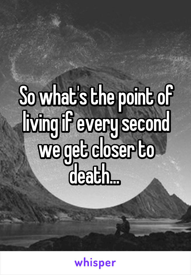 So what's the point of living if every second we get closer to death...