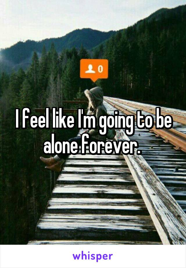 I feel like I'm going to be alone forever.