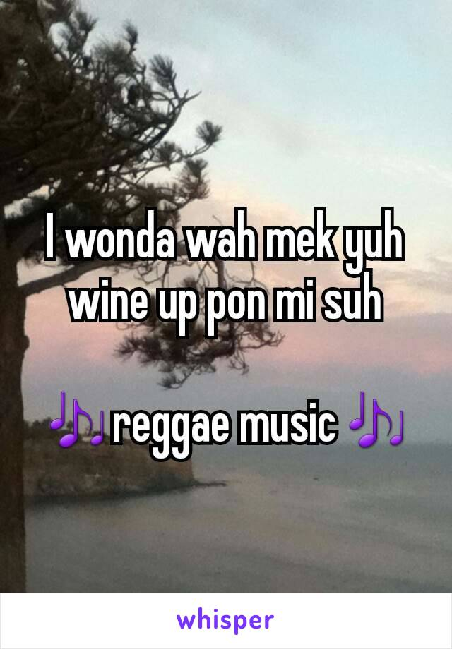 I wonda wah mek yuh  wine up pon mi suh  🎶reggae music🎶