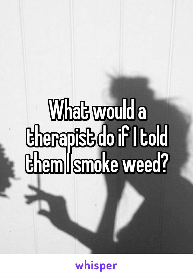 What would a therapist do if I told them I smoke weed?