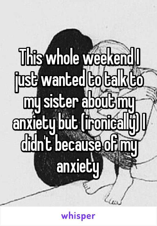This whole weekend I just wanted to talk to my sister about my anxiety but (ironically) I didn't because of my anxiety